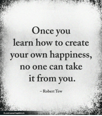 <3: Once you  learn how to create  your own happiness,  no one can take  it from you.  -Robert Tew <3