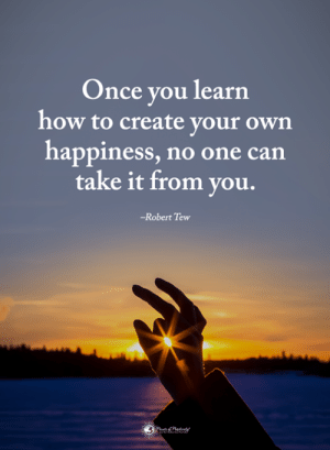 Memes, How To, and Happiness: Once you learn  how to create your own  happiness, no one can  take it from you.  -Robert Tew