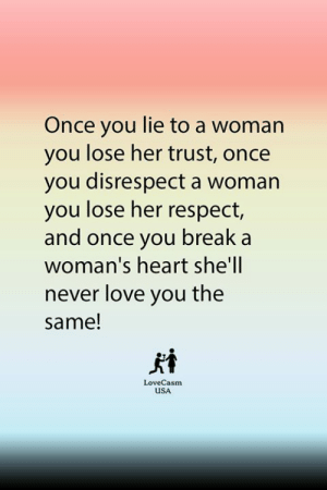 Love, Memes, and Respect: Once you lie to a woman  you lose her trust, once  you disrespect a woman  you lose her respect,  and once you break a  woman's heart she'll  never love you the  same!  LoveCasm  USA 😌