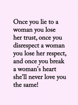 <3: Once you lie to a  woman you lose  her trust, once you  disrespect a woman  you lose her respect,  and once you break  a woman's heart  she'll never love you  the same! <3