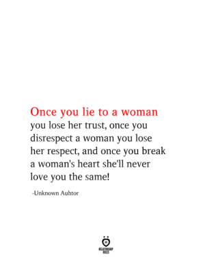 you lie: Once you lie to a woman  you lose her trust, once you  disrespect a woman you lose  her respect, and once you break  a woman's heart she'll never  love you the same!  -Unknown Auhtor  RELATIONSHIP  RULES