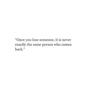 "Http, Never, and Back: ""Once you lose someone, it is never  exactly the same person who comes  back.""  95 http://iglovequotes.net/"