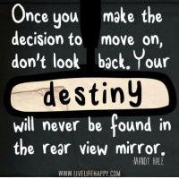 Destiny, Mirror, and Never: Once you make the  decision to  move on,  don't look back. Your  destiny  will never be found in  the rear view mirror.  MANDY HALE  WWW.LIVELIFEHAPPY.COM Hit Like if you agree - www.LiveLifeHappy.com