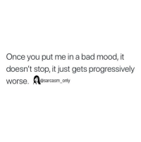 Bad, Funny, and Memes: Once you put me in a bad mood, it  doesn't stop, it just gets progressively  worse,@sarcasm_only SarcasmOnly