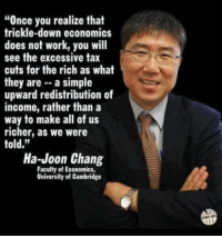 "Chang: ""Once you realize that  trickle-down economics  does not work, you will  see the excessive tax  cuts for the rich as what  they are - a simple  upward redistribution of  income, rather than a  way to make all of us  richer, as we were  told.""  Ha-Joon Chang  Faculty of Economics  University of Cambridge  OTMER 8"