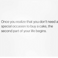 Fucking, Life, and Cake: Once you realize that you don't need a  special occasion to buy a cake, the  second part of your life begins. Fucking right on @circleofidiots