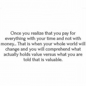 Memes, Money, and Time: Once you realize that you pay for  everything with your time and not with  money... That is when your whole world will  change and you will comprehend what  actually holds value versus what you are  told that is valuable. https://t.co/oEb58vp3Wb
