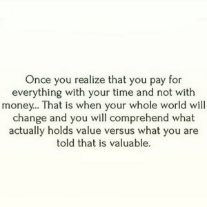 Memes, Money, and Time: Once you realize that you pay for  everything with your time and not with  money... That is when your whole world will  change and you  actually holds value versus what you are  will comprehend what  told that is valuable. https://t.co/yQlvlAFNWL