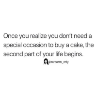 Funny, Life, and Memes: Once you realize you don't need a  special occasion to buy a cake, the  second part of your life begins.  @sarcasm_ only SarcasmOnly