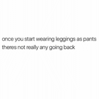 Love, Memes, and Leggings: once you start wearing leggings as pants  theres not really any going back I love and accept this 💯🙋🏽🙋🏽🙋🏽