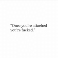 """Once, Youre, and Fucked: """"Once you're attached  vou're fucked."""""""