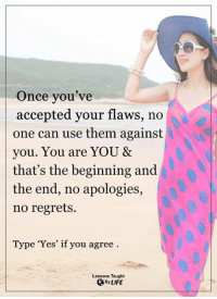 <3: Once you've  accepted your flaws, no  one can use them against  you. You are YOU &  that's the beginning and  the end, no apologies,  no regrets.  Type 'Yes' if you agree  Lessons Taught  QBy LIFE <3
