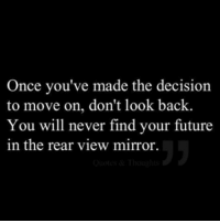 Future, Mirror, and Never: Once you've made the decision  to move on, don't look back.  You will never find your future  in the rear view mirror.