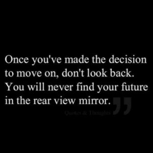 don't look: Once you've made the decision  to move on, don't look back.  You will never find your future  in the rear view mirror.