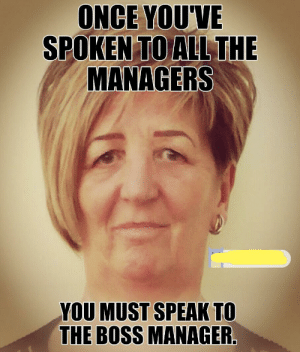 Funny, All The, and Once: ONCE YOU'VE  SPOKEN TO ALL THE  MANAGERS  YOU MUST SPEAK TO  THE BOSS MANAGER Can I speak to the manager