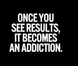 Addiction,  See, and Results: ONCEYOU  SEE RESULTS  IT BECOMES  AN ADDICTION