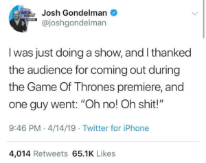 "I hate when this happens: ondelman  @joshgondelman  I was just doing a show, and I thanked  the audience for coming out during  the Game Of Thrones premiere, and  one guy went: ""Oh no! Oh shit!""  9:46 PM-4/14/19 Twitter for iPhone  4,014 Retweets 65.1K Likes I hate when this happens"