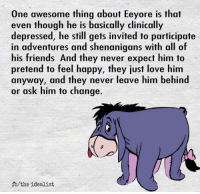 Friends, Love, and Shenanigans: One awesome thing about Eeyore is that  even though he is basically clinically  depressed, he still gets invited to participate  in adventures and shenanigans with all of  his friends And they never expect him to  pretend to feel happy, they just love him  anyway, and they never leave him behind  or ask him to change.  fo/the idealist awesomacious:  Never thought of it like that, 🤔
