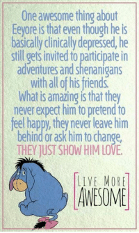 eeyore: One awesome thing about  Eeyore is that even though he is  basically clinically depressed, he  stil getsinvited to participatein  adventures and shenanigans  with all of his friends  What isamazing is they  never expect him to pretend to  feel happy, they never leave him  behind or ask him to change  THEY UST SHOW HIM LOVE.  LIVE MORE  AWESOME