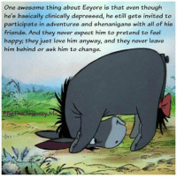 eeyore: One awesome thing about Eeyore is that even though  he's basically clinically depressed, he still gets invited to  participate in adventures and shenanigans with all of his  friends. And they never expect him to pretend to feel  happy; they just love him anyway, and they never leave  him behind or ask him to change.  ourney.M