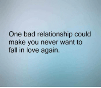 +..: One bad relationship could  make you never want to  fall in love again. +..