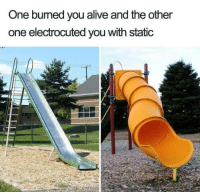 You Alive: One bumed you alive and the other  one electrocuted you with static