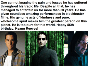 """This year truly belongs to Him.: One cannot imagine the pain and losses he has suffered  throughout his tragic life. Despite all that, he has  managed to entertain us for more than 30 years. He has  given countless amazing performances in blockbuster  films. His genuine acts of kindness and pure,  wholesome spirit makes him the greatest person on this  planet. He is too pure for this world. Happy 55th  birthday, Keanu Reeves!  $17G  H  úyüLlu@eyar?-a  XEDH Öoi  TL-DBLA  MAUHO  SHANOT Sbr  GHIJSTUVWXYZcae  23 T1AAAACEEEOROÖxUada  NDi64 Ccea SA#SÁA; 'Áçšts,piCRIp] Xòf Sle  wwANXCI"""" +DLmsgSZBKacnREC al{æ  nao) Ez ZOEIUVD gM& x  Coce>y DUBTGEDD, IDY+QX  åM!nÕJ  IAL  Oes  iEOOhy!, Çua a >VHAE G""""Z  NEY  allo FU S  SF  ua' This year truly belongs to Him."""