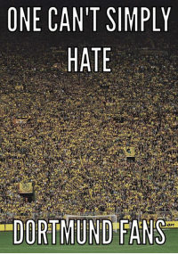 Memes, Truth, and 🤖: ONE CAN'T SIMPLY  HATE  DORTMUND FANS The truth has been spoken.