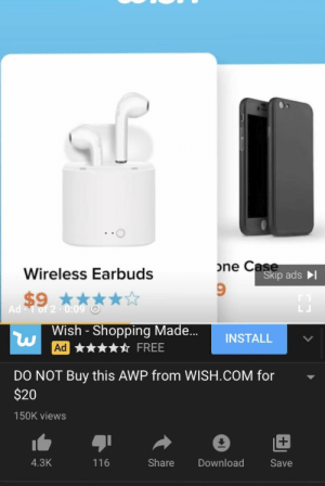 Really: one Case  Skip ads I  Wireless Earbuds  $9 ****  Ad 1 of 2-0:09 O  Wish - Shopping Made.  INSTALL  FREE  Ad  DO NOT Buy this AWP from WISH.COM for  $20  150K views  Share  4.3K  116  Download  Save Really