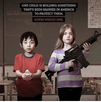 America, School, and Target: ONE CHILD IS HOLDING SOMETHING  THAT'S BEEN BANNED IN AMERICA  TO PROTECT THEM  GUESS WHICH ONE On Wednesday, a 19-year-old entered Marjory Stoneman Douglas High School in Florida and killed 17 people. And it was just another day in America.It's only been 45 days so far in 2018 and yet there have already been 18 school shootings (no, not shootings in general, school shootings). Two of which happened in elementary schools. One shooting where the gunman was a third-grader (that's an eight-year-old if anyone has forgotten).Continuereading here:http://www.femestella.com/florida-shooting/