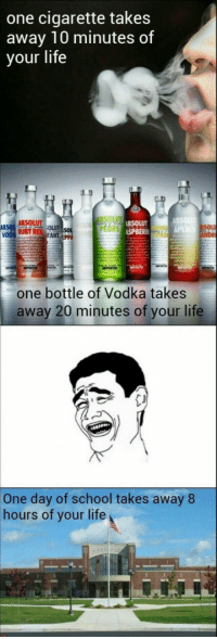 "Club, Life, and School: one cigarette takes  away 10 minutes of  your life  ABSOLUT  SPBER  SOL  one bottle of Vodka takes  away 20 minutes of your life  One day of school takes away 8  hours of your life <p><a href=""http://laughoutloud-club.tumblr.com/post/159380773052/quite-true"" class=""tumblr_blog"">laughoutloud-club</a>:</p>  <blockquote><p>Quite true</p></blockquote>"
