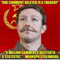 "MARX CUCKERBERG   Sent by Ivan, a patriot.: ""ONE COMMENT DELETED ISA TRAGEDY  A MILLION COMMENTS DELETEDIS  A STATISTIC."" MARKEPH STALINBERG MARX CUCKERBERG   Sent by Ivan, a patriot."