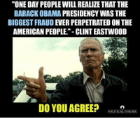 "Memes, Barack Obama, and Clint Eastwood: ""ONE DAN PEOPLE WILL REALIZE THATTHE  BARACK OBAMA PRESIDENCY WAS THE  BIGGEST FRAUD EVER PERPETRATED ON THE  AMERICAN PEOPLE.""- CLINT EASTWOOD  DO YOU AGREE?  POLITICAL INSIDER"
