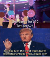 The Worst, History, and Dance: One dance for $10  Two for $25  This has been the worst trade deal in  the history of trade deals, maybe ever