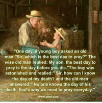 """Life, Love, and Memes: """"One day, a young boy asked an old  man """"Sir, which is the best day to pray?"""" The  wise old man replied: My son, the best day to  pray is the day before you die.""""The boy was  astonished and replied: Sir, how can I know  the day of my death? and the old man  answered: one knows the day death, that's why we need to pray everyday  www.pirot.com tag someone Check out all of my prior posts⤵🔝 Positiveresult positive positivequotes positivity life motivation motivational love lovequotes relationship lover hug heart quotes positivequote positivevibes kiss king soulmate girl boy friendship dream adore inspire inspiration couplegoals partner women man"""