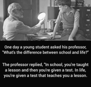 "https://t.co/BBuAQ4AKuK: One day a young student asked his professor,  ""What's the difference between school and life?""  The professor replied, ""In school, you're taught  a lesson and then you're given a test. In life,  you're given a test that teaches you a lesson. https://t.co/BBuAQ4AKuK"