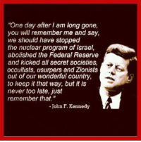"""http://t.co/ci2IfgIhak: """"One day after am long gone,  you will remember me and say,  we should have stopped  the nuclear program of Israel,  abolished the Federal Reserve  and kicked all secret societies,  occultists, usurpers and Zionists  out of our wonderful country,  to keep it that way, but it is  never too late, just  remember that.""""  John F. Kennedy http://t.co/ci2IfgIhak"""