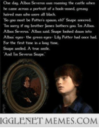 """<p>Awww <a href=""""http://ift.tt/143HCsy"""">http://ift.tt/143HCsy</a></p>: One day, Albos Severus uwas roaming the castle when  be came across a portrait of a hook-nosed, greasy  haired man uwho wore all black  So yoo must be Potters spaun, eh? Snape sneered.  Tm sorry if my brother lames bothers you. Tm Albus  Albus Severus Albus said. Snape looked douwn into  Albus eyes- the green ees- Lily Potter had once had.  For the first time in a long time.  Snape smiled. A true smile.  And Tm Severos Snape.  IGGLENET MEMES.COMM <p>Awww <a href=""""http://ift.tt/143HCsy"""">http://ift.tt/143HCsy</a></p>"""