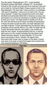 """Memes, Boeing, and The Crew: One day before Thanksgiving in 1971, a man boarded  Northwest Airlines flight #305, a Boeing 727. He identified  himself as Dan Cooper and was said to be wearing a dark suit  and a black tie. During the flight, Cooper passed a note to the  flight attendant. The note read """"I have a bomb in my briefcase.  will use it if necessary. want you to sit next to me. You are  being hijacked."""" Cooper then showed the bomb to the flight  attendant and demanded $200,000 in American currency, four  parachutes and a fuel truck standing by in Seattle to refuel the  aircraft upon arrival. The fight landed in Seattle at 5:39 pm,  the cash was delivered and Cooper permitted all passengers  to leave the plane except two pilots, one flight attendant and  one flight engineer. Cooper demanded the aircraft then take a  Southeast course towards Mexico City. After the flight took off,  Cooper demanded that the crew gather in the cockpit and  keep the door closed. At approximately 8:00 pm, a warning  light came on in the cockpit indicating that the planes back  airstair had been opened. At approximately 10:15 pm the  plane was landed in Reno, Nevada. FBI agents soon  discovered that Cooper was no longer on the plane. Cooper  was never to be seen or heard from again and it remains the  only unsolved hijacking in US history.  Flight Flight 305, the unsolved hijacking case of D.B. Cooper."""