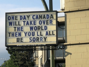 Sorry, Canada, and World: ONE DAY CANADA  WILL TAKE OVER  THE WORLD  THEN YOU LL ALL  BE SORRY  www.CONTACTPRINTING.COM