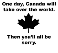 "Memes, Sorry, and Canada: One day, Canada will  take over the world.  Then you'll all be  Sorry. <p>My apologies via /r/memes <a href=""http://ift.tt/2snh8CK"">http://ift.tt/2snh8CK</a></p>"