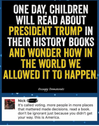 """(MW) Anticipated Trumpocalypse. OD irrational comments ranged between """"no one will be able to read"""" to Trump """"will blow up the world."""": ONE DAY CHILDREN  WILL READ ABOUT  PRESIDENT TRUMP IN  THEIR HISTORY BOOKS  AND WONDER HOW IN  THE WORLD WE  ALLOWED IT TO HAPPEN  occupy Democrats  Nick  G  It's called voting. more people in more places  that mattered made decisions. read a book.  don't be ignorant just because you didn't get  your way. this is America (MW) Anticipated Trumpocalypse. OD irrational comments ranged between """"no one will be able to read"""" to Trump """"will blow up the world."""""""