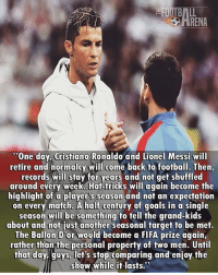 "Cristiano Ronaldo, Fifa, and Football: ""One day, Cristiano Ronaldo and Lionel Messi will  retire and normalcy will come back to football. Then,  records will stay for years and not get shuffled  around every week. Hat-tricks will again become the  highlight of a players season and not an expectation  on every match. A half century of goals in a single  season will be something to tell the grand-kids  about and not just another seasonal target to be met.  The Ballon Dor would become a FIFA prize again,  rather than the personal property of two men. Until  that day guys-let's stop comparing and enjoy the  show while it lasts."" Ronaldo & Messi.. 🙌 🔺FREE FOOTBALL EMOJIS ➡️ LINK IN OUR BIO!!! Credit ➡️ @thefootballarena"