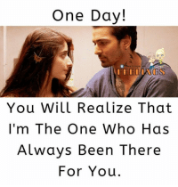one: One Day!  elings  You Will Realize That  I'm The One Who Has  Always Been There  For You.