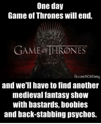 Boobies, Memes, and fb.com: One day  Game of Thrones will end.  GAME THRONES  fb.com/NCWEmmy  and we'll have to find another  medieval fantasy show  With bastards, boobies  and back-stabbing psychos. 😊