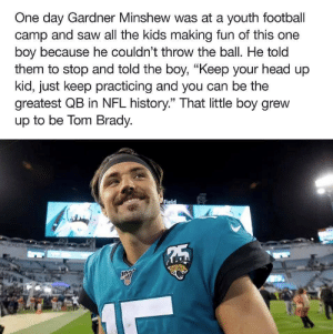 """Football, Head, and Nfl: One day Gardner Minshew was at a youth football  camp and saw all the kids making fun of this one  boy because he couldn't throw the ball. He told  them to stop and told the boy, """"Keep your head up  kid, just keep practicing and you can be the  greatest QB in NFL history."""" That little boy grew  up to be Tom Brady.  Field  5 ? https://t.co/ZNEBSqs6AK"""