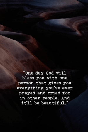 """Beautiful, God, and One: """"One day God will  bless you with one  person that gives you  everything you've ever  prayed and cried for  in other people. And  it'll be beautiful.""""  I0  I0"""