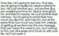 💯: One day, he's going to text you. That day  you're going to realize he means nothing to  you. He's just another guy. Just another guy.  ou wasted your time on, tried to look good  or, and tried to impress. He's just another bad  memory. You're going to remember how  much you like him, and miss him, but at the  same time how much you hate him. Instead  of getting all excited over this one message,  that can mean the world to you, but nothing  to him, just click erase and move on with your  life. He's not worth it. 💯