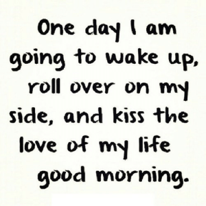 http://iglovequotes.net/: One day I am  going to wake up.  roll over on m  side, and kiss the  love of my life  9ood morniıng. http://iglovequotes.net/