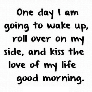 https://iglovequotes.net/: One day I am  going to wake up,  roll over on my  side, and kiss the  love of my life  good morning https://iglovequotes.net/